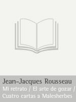 Jean-Jacques Rousseau, Mi retrato / El arte de gozar / Cuatro cartas a Malesherbes
